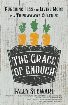 The grace of enough : pursuing less and living more in a throwaway culture / Haley Stewart.