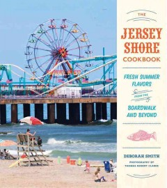 The Jersey shore cookbook : fresh summer flavors from the boardwalk and beyond / Deborah Smith ; photography by Thomas Robert Clarke.