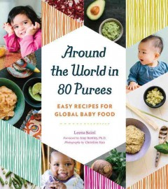 Around the world in 80 purees : easy recipes for global baby food / Leena Saini ; foreword by Amy Bentley, Ph.D. ; photography by Christine Han.