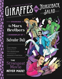 Giraffes on Horseback Salad : the strangest movie never made! ; starring the Marx Brothers, screenplay by Salvador Dalí / by Josh Frank, adapted with Tim Heidecker, illustrated by Manuela Pertega. - by Josh Frank, adapted with Tim Heidecker, illustrated by Manuela Pertega.