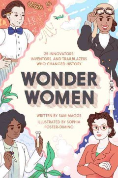 Wonder women : 25 innovators, inventors, and trailblazers who changed history / Written by Sam Maggs ; Illustrated by Sophia Foster-Dimino. - Written by Sam Maggs ; Illustrated by Sophia Foster-Dimino.