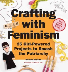 Crafting with feminism : 25 girl-powered projects to smash the patriarchy / Bonnie Burton ; foreword by Felicia Day.