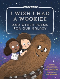 I wish I had a Wookiee : and other poems for our galaxy / poems by Ian Doescher ; illustrations by Tim Budgen. - poems by Ian Doescher ; illustrations by Tim Budgen.