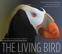 The living bird : 100 years of listening to nature / The Cornell Lab of Ornithology ; photography by Gerrit Vyn ; foreword by Barbara Kingsolver ; essays by Scott Weidensaul, Lyanda Lynn Haupt, John W. Fitzpatrick, and Jared Diamond ; additional text from Sandi Doughton, Miyoko Chu, and Dennis Paulson.