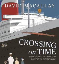 Crossing on time : steam engines, fast ships, and a journey to the New World / David Macaulay.