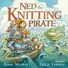 Ned the knitting pirate /  Diana Murray ; illustrated by Leslie Lammle. - Diana Murray ; illustrated by Leslie Lammle.