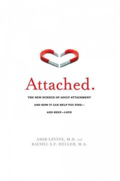Attached : the new science of adult attachment and how it can help you find- and keep -love / Amir Levine and Rachel Heller.