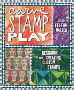 Carve, stamp, play : designing and creating custom stamps / Julie Fei-Fan Balzer.