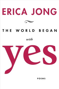 The world began with yes : new poems / Erica Jong.