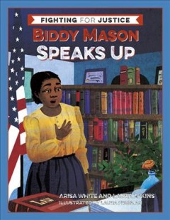 Biddy Mason speaks up /  by Arisa White and Laura Atkins ; illustrations by Laura Freeman.