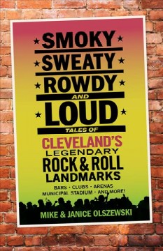 Smoky, sweaty, rowdy and loud : tales of Cleveland's legendary rock & roll landmarks / Mike & Janice Olszewski. - Mike & Janice Olszewski.