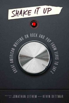Shake it up : great American writing on rock and pop from Elvis to Jay Z / edited by Jonathan Lethem and Kevin Dettmar.