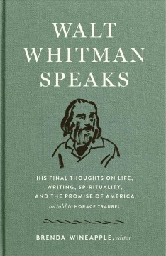 Walt Whitman speaks: his final thoughts on life, writing, spirituality, and the promise of America, as told to Horace Traubel ; edited and with an introduction by Brenda Wineapple.