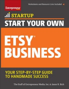 Start your own Etsy business : your step-by-step guide to handmade success / the Staff of Entrepreneur Media, Inc. & Jason R. Rich. - the Staff of Entrepreneur Media, Inc. & Jason R. Rich.
