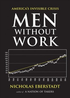 Men without work : America's invisible crisis / Nicholas Eberstadt.