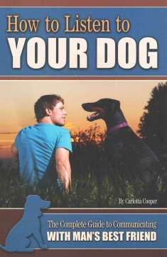 How to listen to your dog : the complete guide to communicating with man's best friend / by Carlotta Cooper. - by Carlotta Cooper.