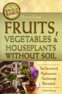 How to grow fruits, vegetables & houseplants without soil : the secrets of hydroponic gardening revealed / Rick Helweg.