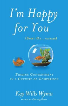 I'm happy for you (sort of...not really) : finding contentment in a culture of comparison / Kay Wills Wyma.