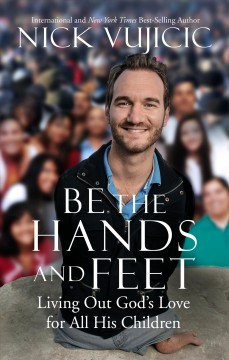Be the hands and feet : living out God's love for all his children / Nick Vujicic.