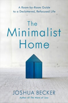 The minimalist home : a room-by-room guide to a decluttered, refocused life / Joshua Becker, with Eric Stanford. - Joshua Becker, with Eric Stanford.
