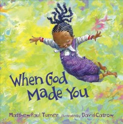 When God made you /  Matthew Paul Turner ; illustrated by David Catrow. - Matthew Paul Turner ; illustrated by David Catrow.