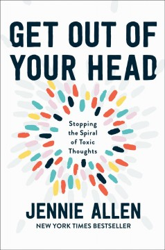 Get out of your head : stopping the spiral of toxic thoughts / Jennie Allen.