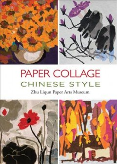 Paper collage Chinese style /  Zhu Liqun Paper Arts Museum ; Zhu, Liqun ; translation, Kitty Lau.
