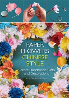 Paper flowers Chinese style : create handmade gifts and decorations / by Liu Fang and Yue Yunyun ; translation, Zhao Gang. - by Liu Fang and Yue Yunyun ; translation, Zhao Gang.