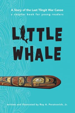Little whale : a story of the last Tlingit war canoe / written and illustrated by Roy A. Peratrovich, Jr.