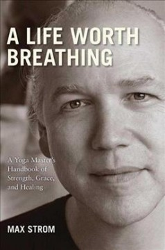 A life worth breathing : a yoga master's handbook of strength, grace, and healing / Max Strom.