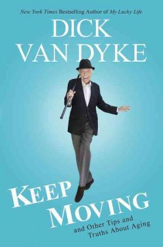 Keep moving : and other tips and truths about aging / Dick Van Dyke with Todd Gold.