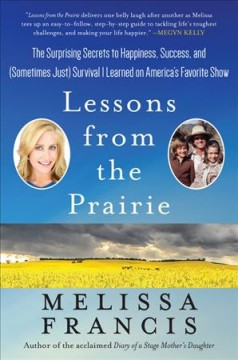 Lessons from the prairie : the surprising secrets to happiness, success, and (sometimes just) survival I learned on America's favorite show / Melissa Francis.