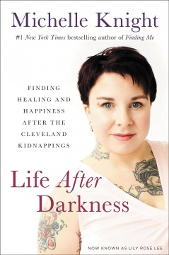 Life after darkness : finding healing and happiness after the Cleveland kidnappings / Michelle Knight, now known as Lily Rose Lee.