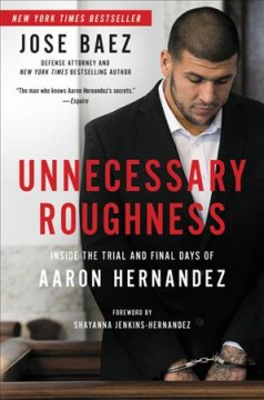 Unnecessary roughness : inside the trial and final days of Aaron Hernandez / Jose Baez with George Willis.
