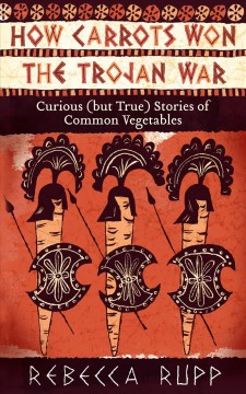 How carrots won the Trojan War : curious (but true) stories of common vegetables / by Rebecca Rupp.