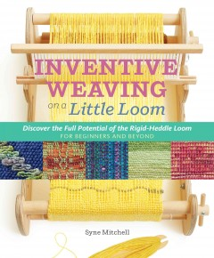 Inventive weavng on a little loom : discover the full potential of the Rigid-Heddle loom, for beginners and beyond / by Syne Mitchell.