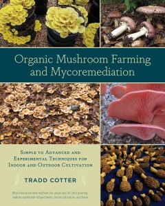 Organic mushroom farming and mycoremediation : simple to advanced and experimental techniques for indoor and outdoor cultivation / Tradd Cotter.
