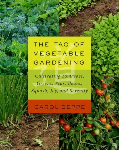The Tao of vegetable gardening : cultivating tomatoes, greens, peas, beans, squash, joy, and serenity / Carol Deppe.