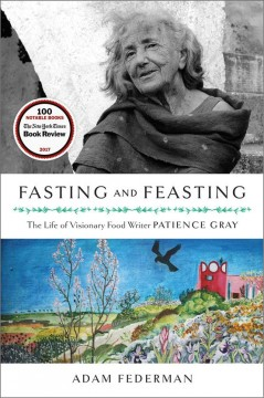 Fasting and feasting : the life of visionary food writer Patience Gray / Adam Federman.
