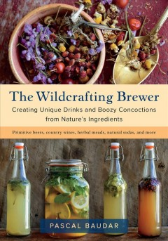 The wildcrafting brewer : creating unique drinks and boozy concoctions from nature's ingredients / Pascal Baudar.