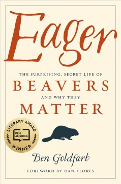 Eager : the surprising, secret life of beavers and why they matter / Ben Goldfarb ; foreword by Dan Flores.