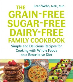 The grain-free, sugar-free, dairy-free family cookbook : simple and delicious recipes for cooking with whole foods on a restrictive diet / Leah Webb, MPH, CHC.