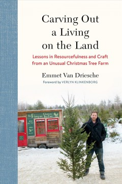 Carving out a living on the land : lessons in resourcefulness and craft from an unusual Christmas tree farm / Emmet Van Driesche; foreword by Verlyn Klinkenborg.