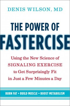 The power of fastercise : using the new science of signaling exercise to get surprisingly fit in just a few minutes a day / Denis Wilson, MD. - Denis Wilson, MD.