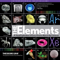 The elements : a visual exploration of every known atom in the universe / Theodore Gray ; photographs by Theodore Gray and Nick Mann.