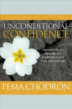 Unconditional confidence : [instructions for meeting any experience with trust and courage / Pema Chödrön.