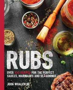 Rubs : over 100 recipes for the perfect sauces, marinades and seasonings / John Whalen III.