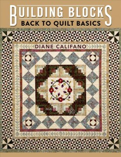 Building blocks : back to quilt basics / Diane Califano.