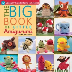 Big book of little amigurumi : 72 seriously cute patterns to crochet / Ana Paula Rimouli.