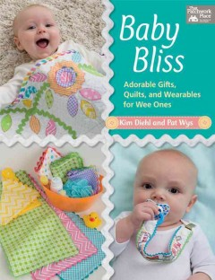Baby bliss : adorable gifts, quilts, and wearables for wee ones / Kim Diehl and Pat Wys.